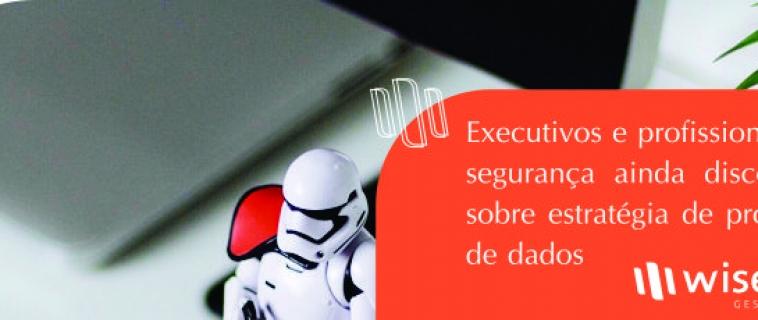 Executivos e profissionais de segurança ainda discordam sobre estratégia de proteção de dados