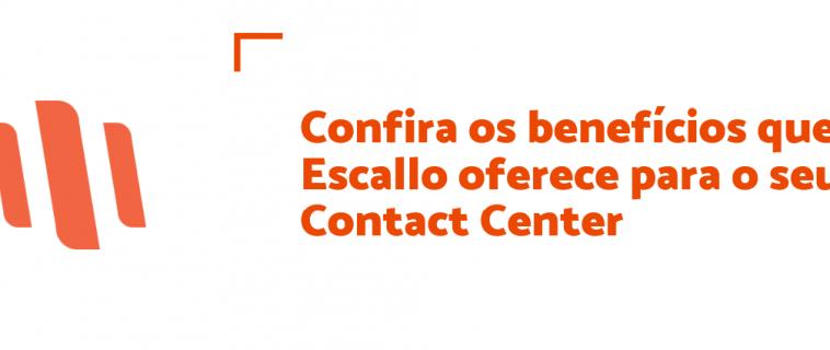 Confira os benefícios que o Escallo oferece para o seu Contact Center